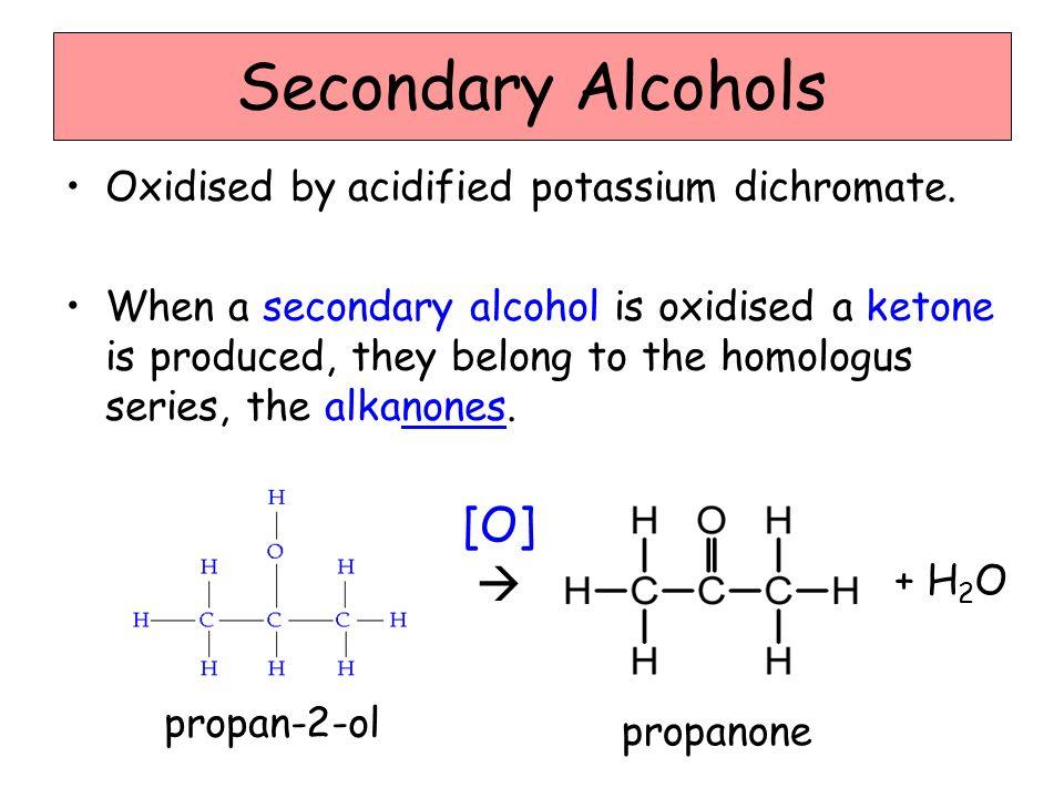 Secondary Alcohols [O]  Oxidised by acidified potassium dichromate.